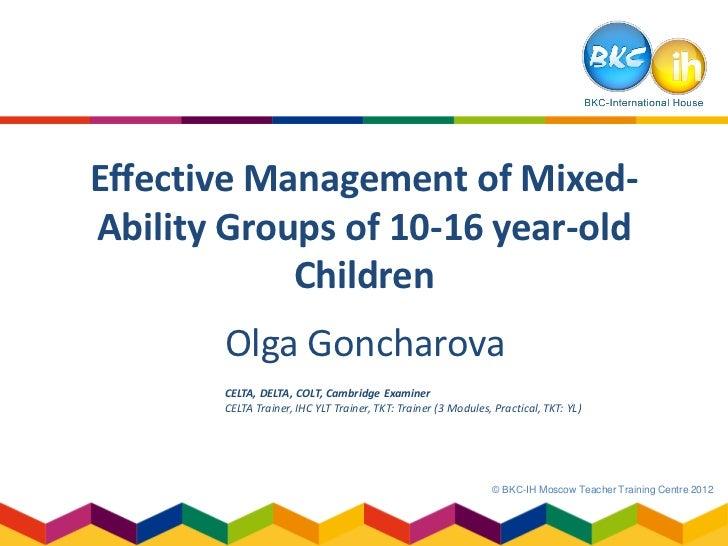 Effective Management of Mixed-Ability Groups of 10-16 year-old            Children       Olga Goncharova       CELTA, DELT...