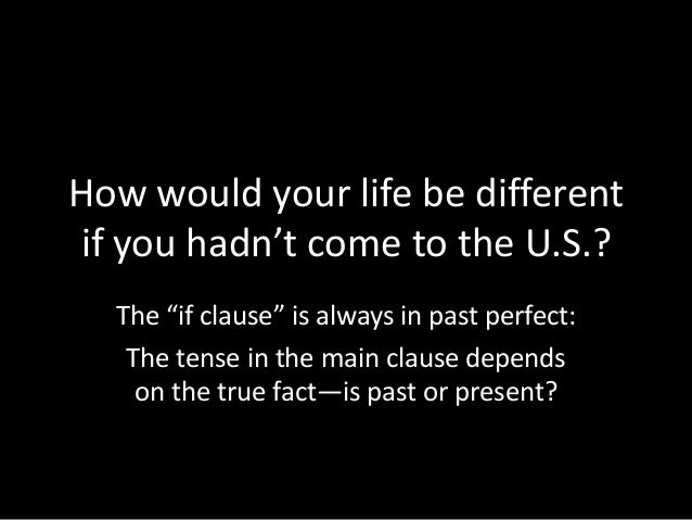 """How would your life be different if you hadn't come to the U.S.? The """"if clause"""" is always in past perfect: The tense in t..."""