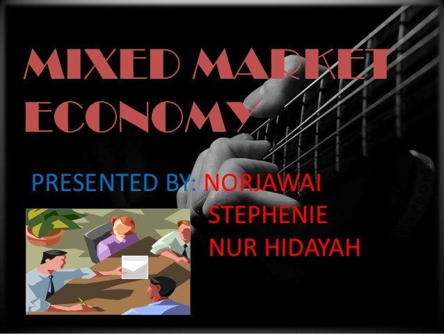 MIXED MARKET ECONOMYMIXED MARKETECONOMYPRESENTED BY: NORJAWAI              STEPHENIE              NUR HIDAYAH