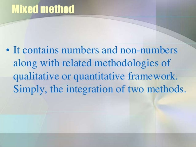 Mixed method• It contains numbers and non-numbers  along with related methodologies of  qualitative or quantitative framew...