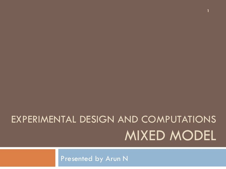 EXPERIMENTAL DESIGN AND COMPUTATIONS MIXED MODEL Presented by Arun N