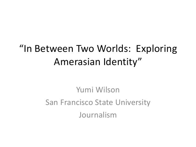 """In Between Two Worlds: Exploring        Amerasian Identity""             Yumi Wilson     San Francisco State University   ..."