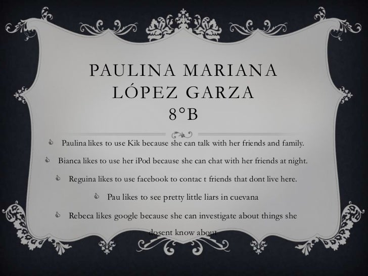 PAULINA MARIANA               LÓPEZ GARZA                   8°B  Paulina likes to use Kik because she can talk with her f...
