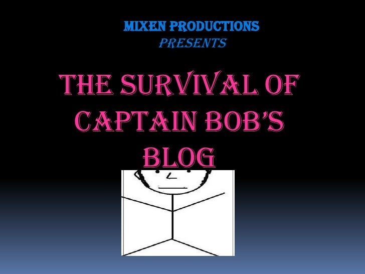 Mixen Productions         presents   The Survival of  Captain BoB's      Blog