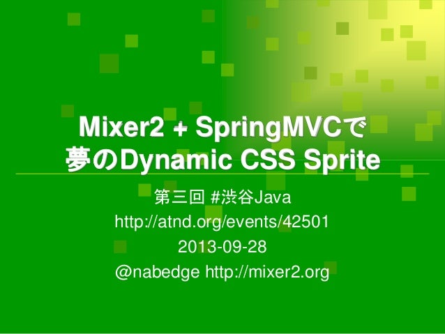 Mixer2 + SpringMVCで 夢のDynamic CSS Sprite 第三回 #渋谷Java http://atnd.org/events/42501 2013-09-28 @nabedge http://mixer2.org