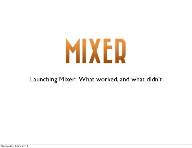 Launching Mixer: What worked, and what didn'tWednesday, 9 January 13