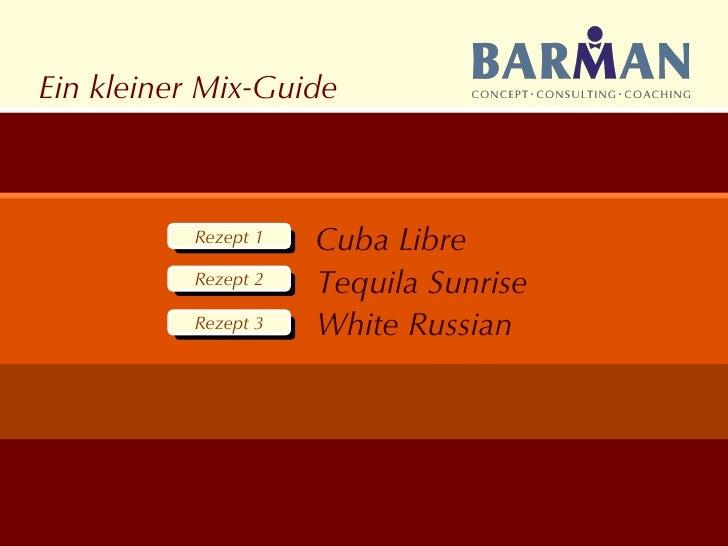 Ein kleiner Mix-Guide Rezept 1 Rezept 1 Rezept 1 Rezept 2 Rezept 1 Rezept 3 Cuba Libre Tequila Sunrise White Russian
