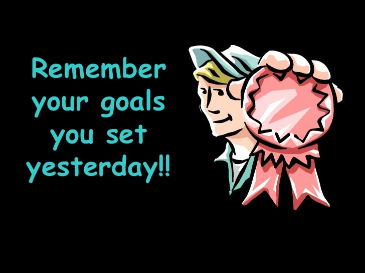 Remember your goals you set yesterday!!