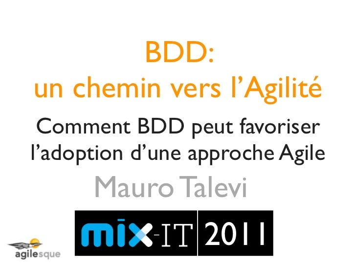 BDD:un chemin vers l'Agilité Comment BDD peut favoriserl'adoption d'une approche Agile      Mauro Talevi                  ...