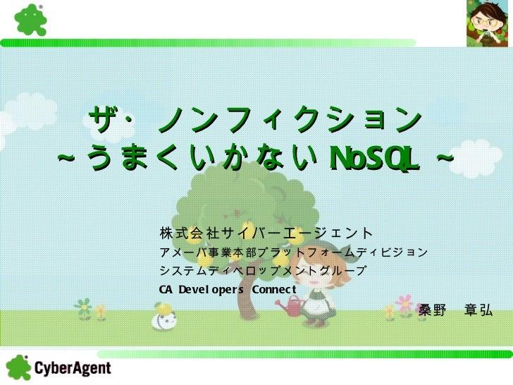 ザ・ノンフィクション ~うまくいかない NoSQL ~ 株式会社サイバーエージェント アメーバ事業本部プラットフォームディビジョン システムディベロップメントグループ CA Developers Connect                 ...