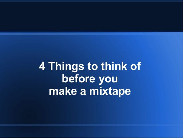 4 Things to think ofbefore youmake a mixtape