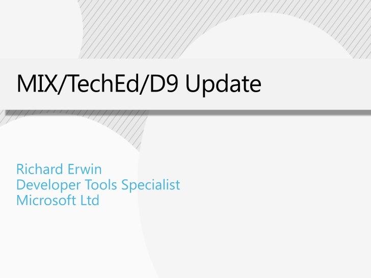 MIX/TechEd/D9 Update<br />Richard Erwin<br />Developer Tools Specialist<br />Microsoft Ltd<br />