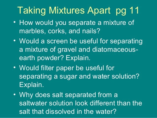 Taking Mixtures Apart pg 11  • How would you separate a mixture of  marbles, corks, and nails?  • Would a screen be useful...