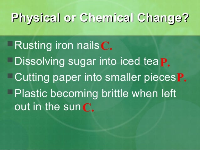Physical or Chemical Change?  Rusting  iron nails C.  Dissolving sugar into iced tea P.  Cutting paper into smaller pie...