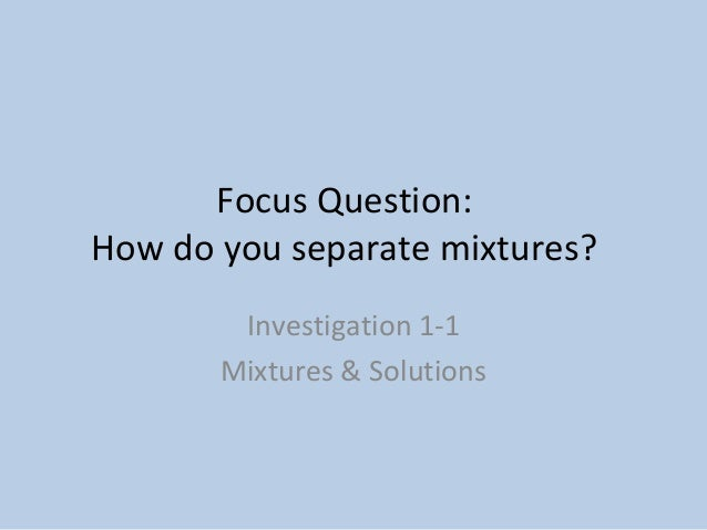 Focus Question:  How do you separate mixtures?  Investigation 1-1  Mixtures & Solutions