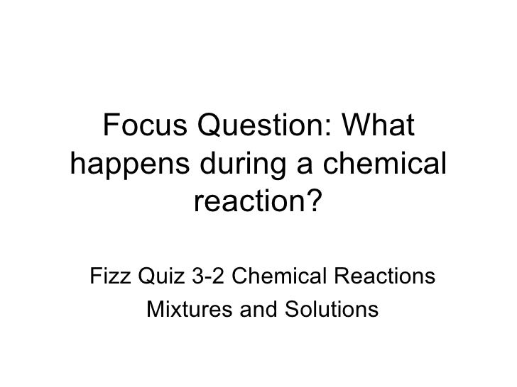 Focus Question: What happens during a chemical reaction? Fizz Quiz 3-2 Chemical Reactions Mixtures and Solutions