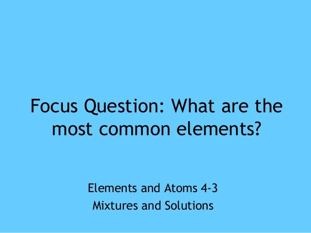 Focus Question: What are the  most common elements?  Elements and Atoms 4-3  Mixtures and Solutions