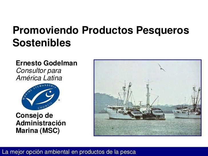 Promoviendo Productos Pesqueros   Sostenibles     Ernesto Godelman     Consultor para     América Latina     Consejo de   ...