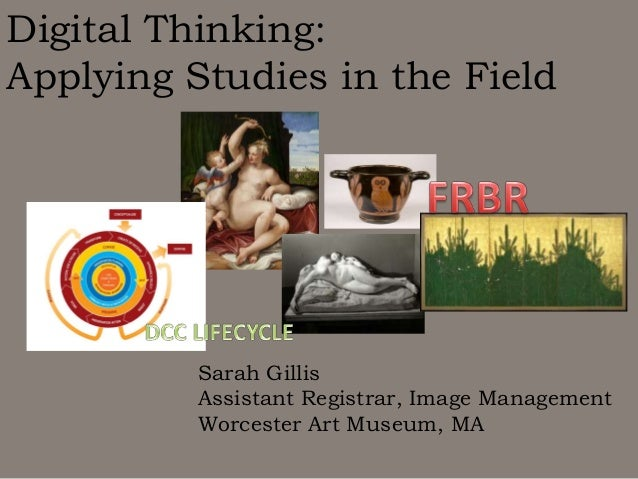 Digital Thinking: Applying Studies in the Field  Sarah Gillis Assistant Registrar, Image Management Worcester Art Museum, ...