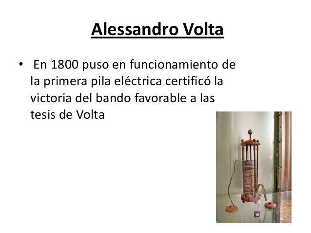 Alessandro Volta • En 1800 puso en funcionamiento de la primera pila eléctrica certificó la victoria del bando favorable a...