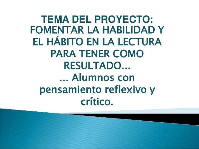 TEMA DEL PROYECTO:FOMENTAR LA HABILIDAD YEL HÁBITO EN LA LECTURAPARA TENER COMORESULTADO...... Alumnos conpensamiento refl...
