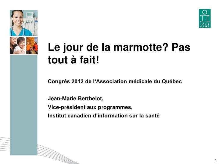 Le jour de la marmotte? Pastout à fait!Congrès 2012 de l'Association médicale du QuébecJean-Marie Berthelot,Vice-président...