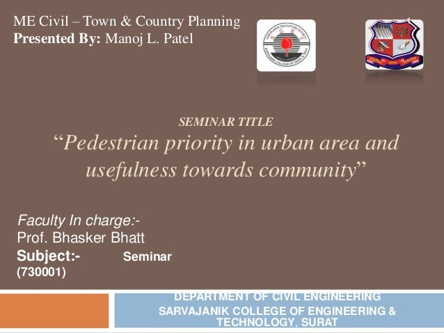 "ME Civil – Town & Country Planning Presented By: Manoj L. Patel  SEMINAR TITLE  ""Pedestrian priority in urban area and use..."