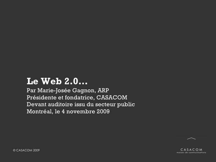 Le Web 2.0… Par Marie-Josée Gagnon, ARP Présidente et fondatrice, CASACOM Devant un auditoire issu du secteur public  Québ...