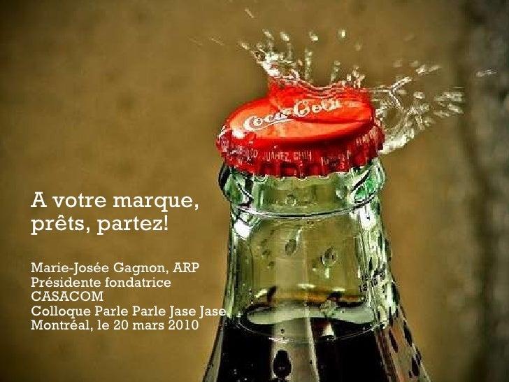 A votre marque, prêts, partez! Marie-Josée Gagnon, ARP Présidente fondatrice CASACOM Colloque Parle Parle Jase Jase Montré...