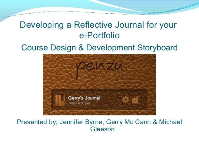 Developing a Reflective Journal for your              e-Portfolio Course Design & Development StoryboardPresented by; Jenn...
