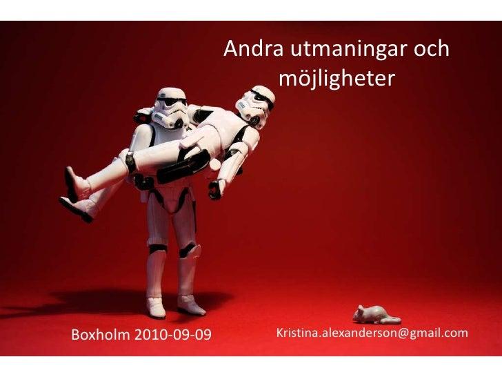 Andra utmaningar och möjligheter<br />Kristina.alexanderson@gmail.com<br />Boxholm 2010-09-09<br />