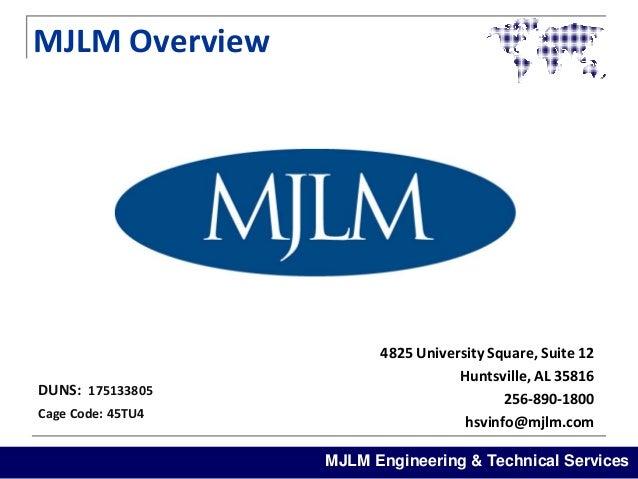 MJLM Overview  DUNS: 175133805 Cage Code: 45TU4  4825 University Square, Suite 12 Huntsville, AL 35816 256-890-1800 hsvinf...