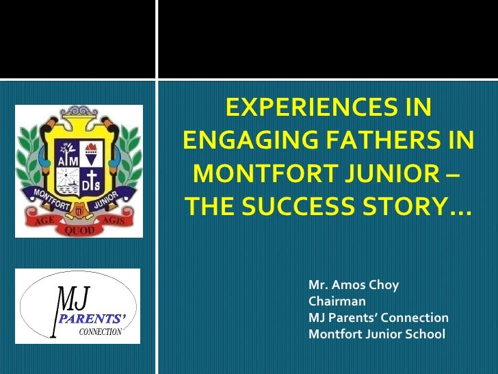 EXPERIENCES IN ENGAGING FATHERS IN MONTFORT JUNIOR –  THE SUCCESS STORY… Mr. Amos Choy Chairman MJ Parents' Connection Mon...