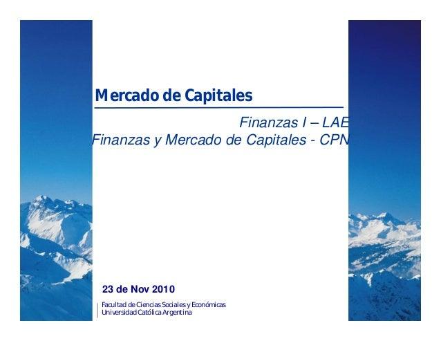 Facultad de Ciencias Sociales y Económicas Universidad Católica Argentina 23 de Nov 2010 Mercado de Capitales Finanzas I –...