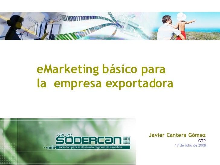 eMarketing básico para la  empresa exportadora Javier Cantera Gómez GTP 17 de julio de 2008