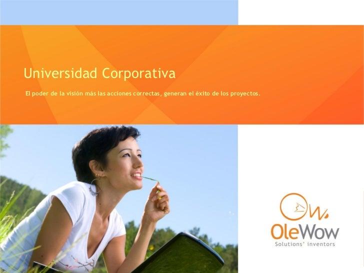 Universidad CorporativaEl poder de la visión más las acciones correctas, generan el éxito de los proyectos.