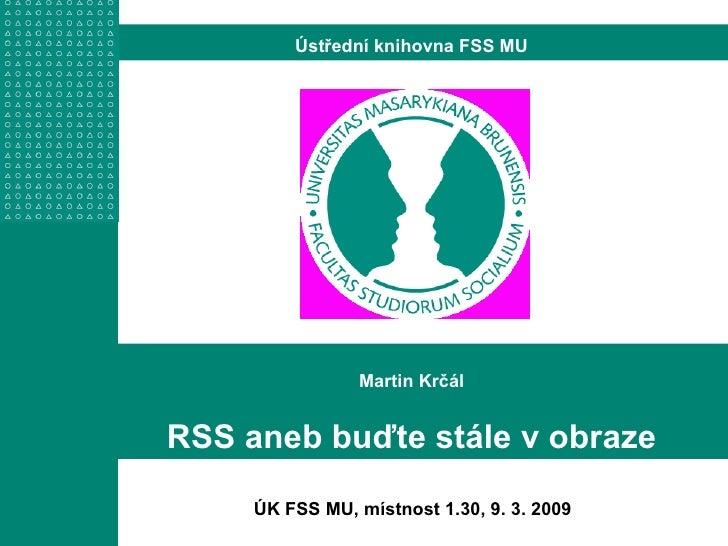 Martin Krčál RSS aneb buďte stále v obraze Ústřední knihovna FSS MU ÚK FSS MU, místnost 1.30, 9. 3. 2009