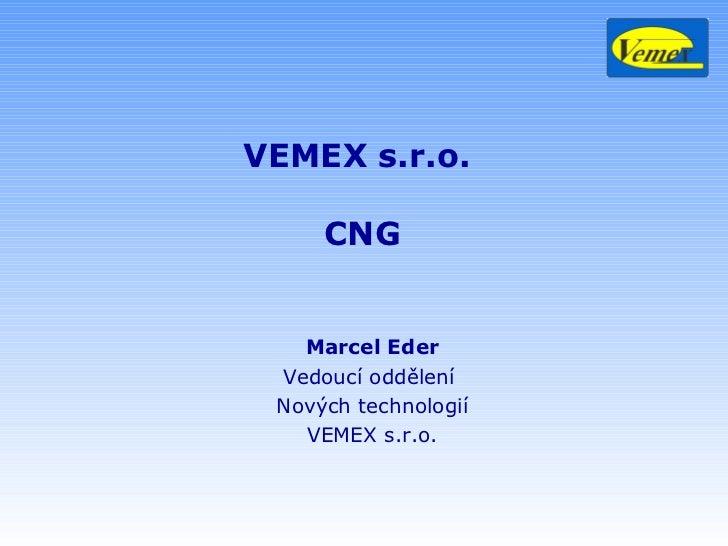 VEMEX s.r.o.     CNG   Marcel Eder Vedoucí oddělení Nových technologií   VEMEX s.r.o.