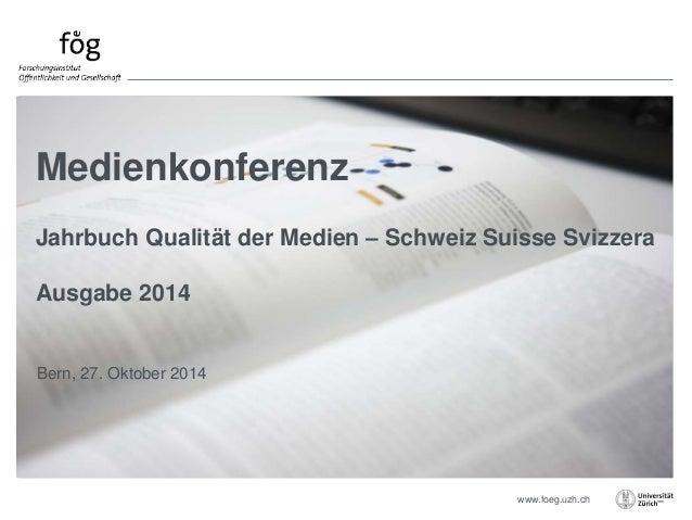 Jahrbuch Qualität der Medien – Schweiz Suisse Svizzera  www.foeg.uzh.ch  Medienkonferenz  Ausgabe 2014  Bern, 27. Oktober ...