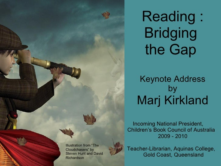 Reading : Bridging  the Gap  Keynote Address by Marj Kirkland Incoming National President,  Children's Book Council of Aus...