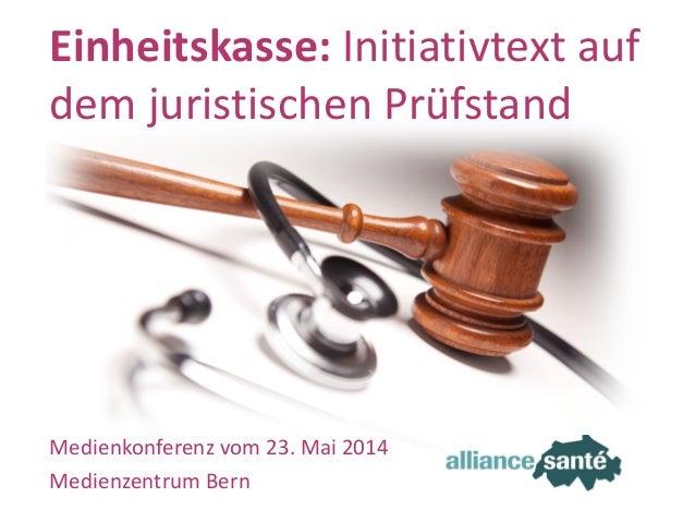alliance santé23. Mai 2014 Folie 1 Medienkonferenz vom 23. Mai 2014 Medienzentrum Bern Einheitskasse: Initiativtext auf de...