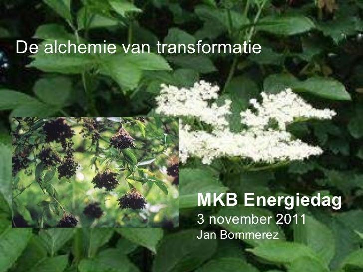 De alchemie van transformatie MKB Energiedag 3 november 2011 Jan Bommerez