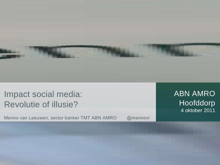 ABN AMRO Hoofddorp 4 oktober 2011 Impact social media:  Revolutie of illusie? Menno van Leeuwen, sector banker TMT ABN AMR...