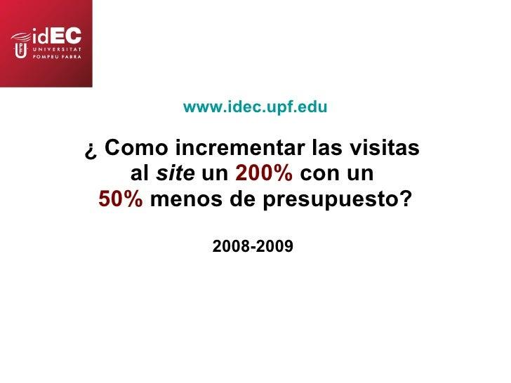 www.idec.upf.edu ¿ Como incrementar las visitas  al  site  un  200%  con un  50%  menos de presupuesto? 2008-2009