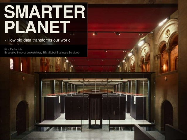 SMARTERPLANET- How big data transforms our worldKim EscherichExecutive Innovation Architect, IBM Global Business Services1