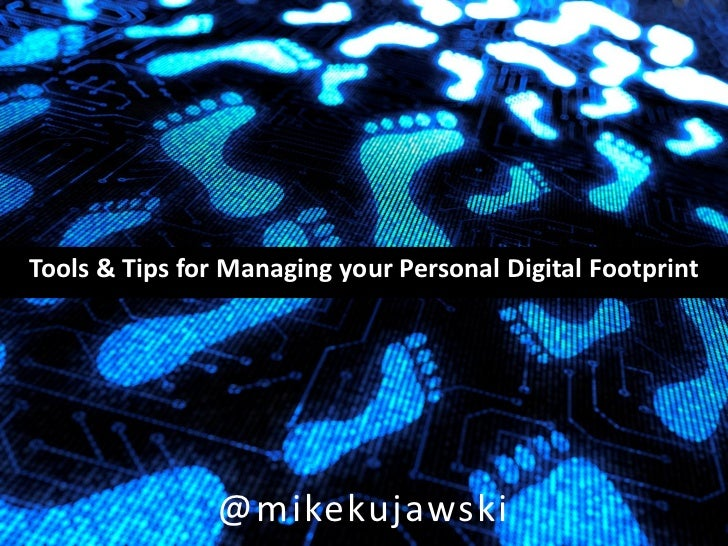 Tools & Tips for Managing your Personal Digital Footprint                @mikekujawski