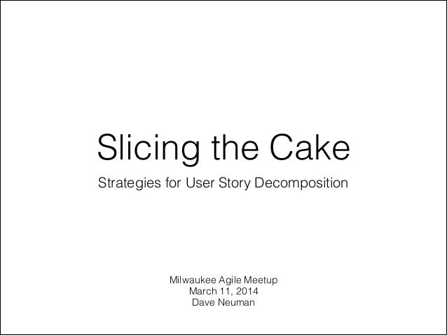 Slicing the Cake Strategies for User Story Decomposition Milwaukee Agile Meetup March 11, 2014 Dave Neuman