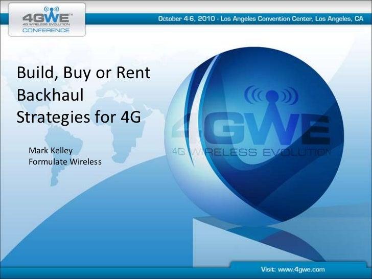 Build, Buy or Rent<br />Backhaul Strategies for 4G<br />Mark Kelley<br />Formulate Wireless<br />