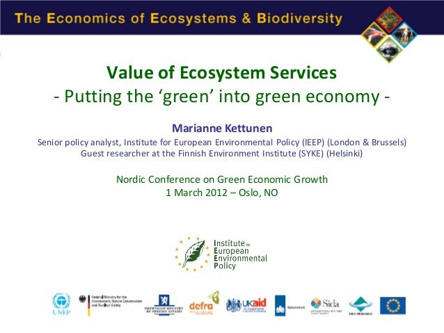 Value of Ecosystem Services - Putting the 'green' into green economy Marianne Kettunen  Senior policy analyst, Institute f...