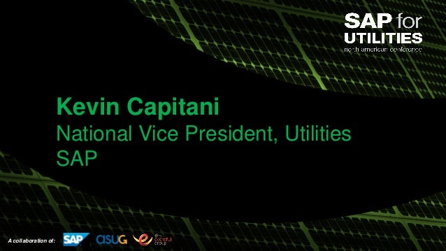 A collaboration of: Kevin Capitani National Vice President, Utilities SAP